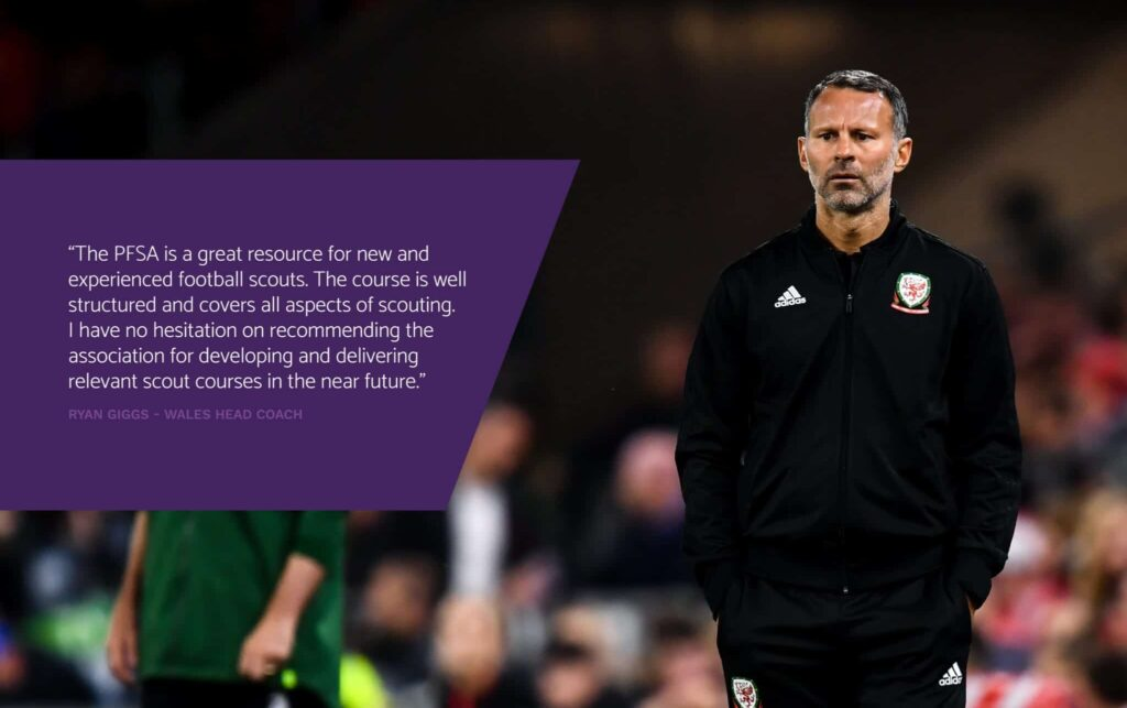 """The PFSA is a great resource for new and experienced football scouts. The course is well structured and covers all aspects of scouting. I have no hesitation on recommending the association for developing and delivering relevant scout courses in the near future."" RYAN GIGGS - WALES HEAD COACH"